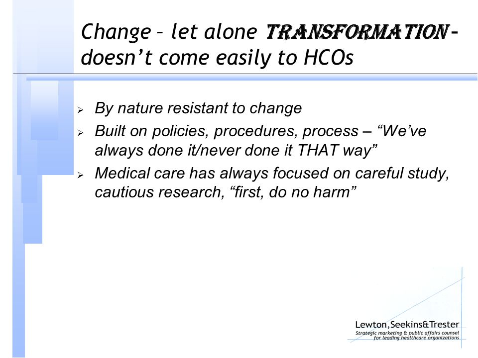 Change – let alone TRAnsformation – doesn't come easily to HCOs  By nature resistant to change  Built on policies, procedures, process – We've always done it/never done it THAT way  Medical care has always focused on careful study, cautious research, first, do no harm