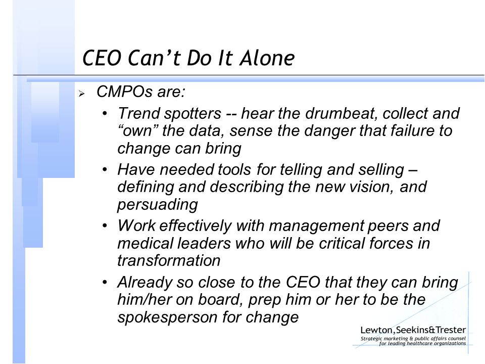 CEO Can't Do It Alone  CMPOs are: Trend spotters -- hear the drumbeat, collect and own the data, sense the danger that failure to change can bring Have needed tools for telling and selling – defining and describing the new vision, and persuading Work effectively with management peers and medical leaders who will be critical forces in transformation Already so close to the CEO that they can bring him/her on board, prep him or her to be the spokesperson for change