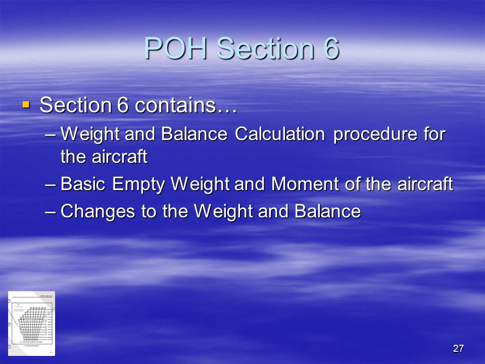 27 POH Section 6  Section 6 contains… –Weight and Balance Calculation procedure for the aircraft –Basic Empty Weight and Moment of the aircraft –Chan