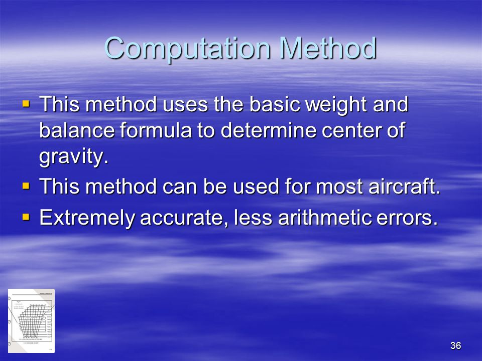 36 Computation Method  This method uses the basic weight and balance formula to determine center of gravity.  This method can be used for most aircr