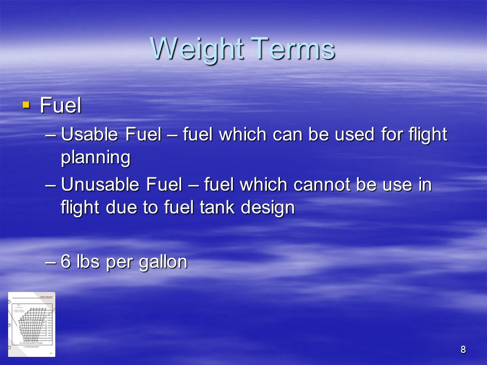 8 Weight Terms  Fuel –Usable Fuel – fuel which can be used for flight planning –Unusable Fuel – fuel which cannot be use in flight due to fuel tank d