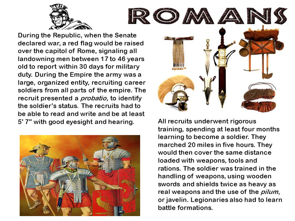 During the Republic, when the Senate declared war, a red flag would be raised over the capitol of Rome, signaling all landowning men between 17 to 46 years old to report within 30 days for military duty.