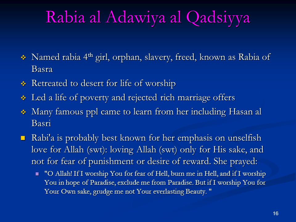 16 Rabia al Adawiya al Qadsiyya  Named rabia 4 th girl, orphan, slavery, freed, known as Rabia of Basra  Retreated to desert for life of worship  Led a life of poverty and rejected rich marriage offers  Many famous ppl came to learn from her including Hasan al Basri Rabi a is probably best known for her emphasis on unselfish love for Allah (swt): loving Allah (swt) only for His sake, and not for fear of punishment or desire of reward.