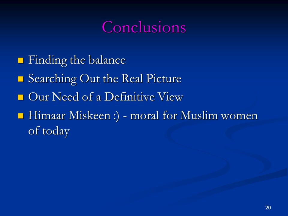 20 Conclusions Finding the balance Finding the balance Searching Out the Real Picture Searching Out the Real Picture Our Need of a Definitive View Our Need of a Definitive View Himaar Miskeen :) - moral for Muslim women of today Himaar Miskeen :) - moral for Muslim women of today