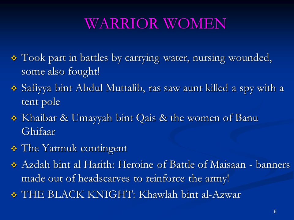 6 WARRIOR WOMEN  Took part in battles by carrying water, nursing wounded, some also fought!  Safiyya bint Abdul Muttalib, ras saw aunt killed a spy