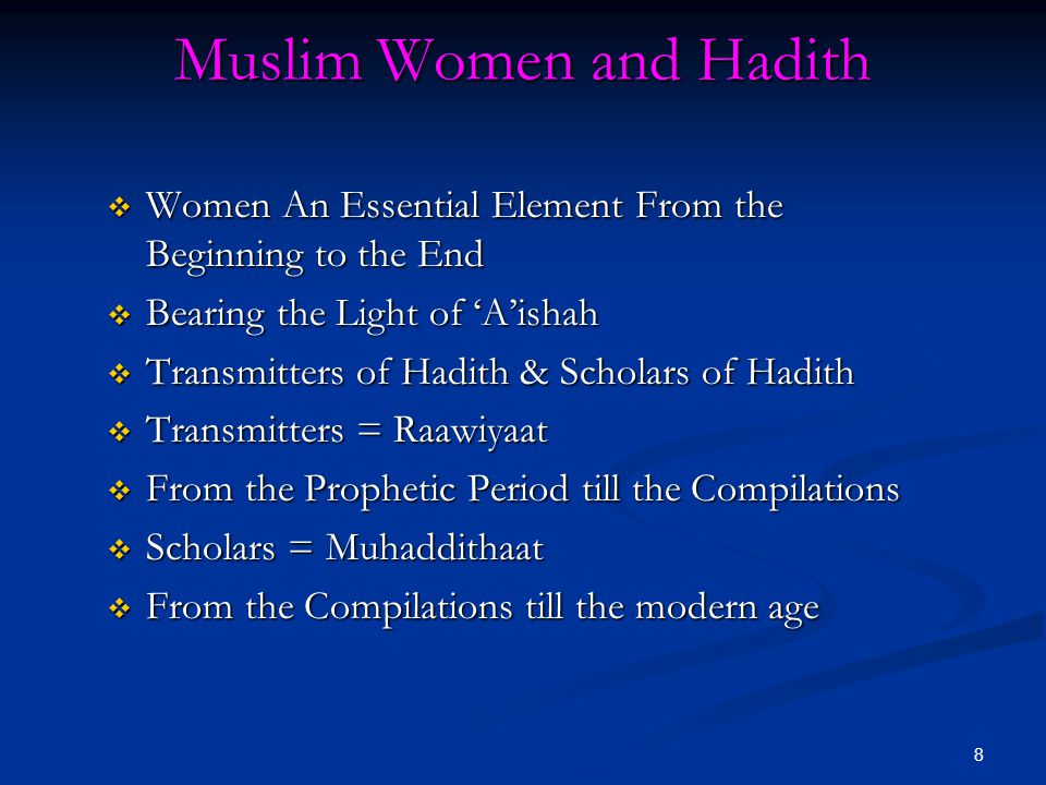 8 Muslim Women and Hadith  Women An Essential Element From the Beginning to the End  Bearing the Light of 'A'ishah  Transmitters of Hadith & Scholars of Hadith  Transmitters = Raawiyaat  From the Prophetic Period till the Compilations  Scholars = Muhaddithaat  From the Compilations till the modern age