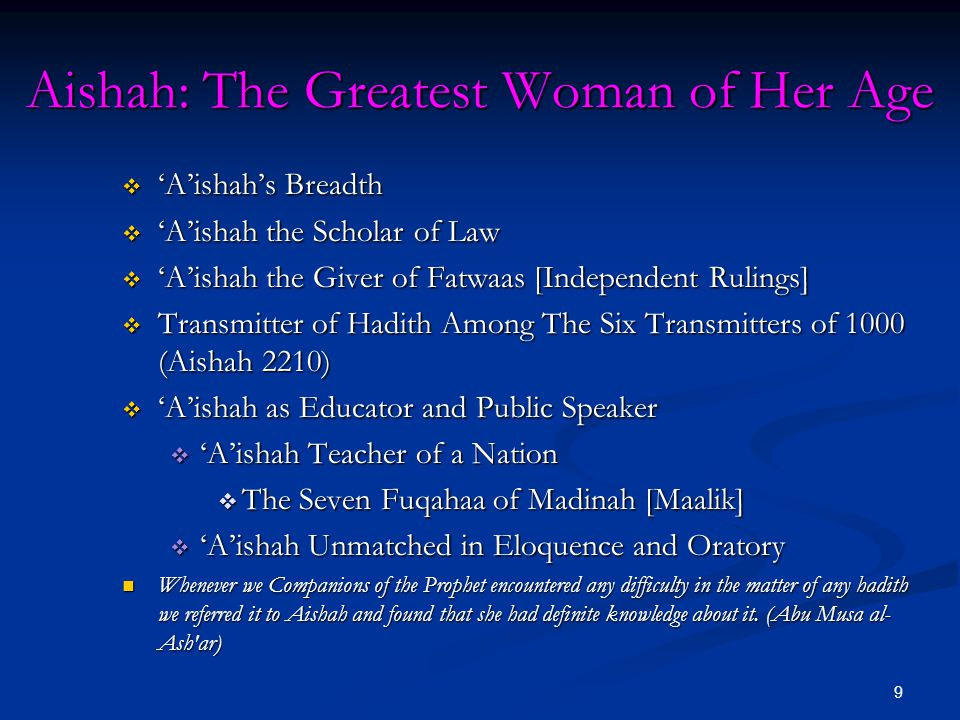 9 Aishah: The Greatest Woman of Her Age  'A'ishah's Breadth  'A'ishah the Scholar of Law  'A'ishah the Giver of Fatwaas [Independent Rulings]  Transmitter of Hadith Among The Six Transmitters of 1000 (Aishah 2210)  'A'ishah as Educator and Public Speaker  'A'ishah Teacher of a Nation  The Seven Fuqahaa of Madinah [Maalik]  'A'ishah Unmatched in Eloquence and Oratory Whenever we Companions of the Prophet encountered any difficulty in the matter of any hadith we referred it to Aishah and found that she had definite knowledge about it.