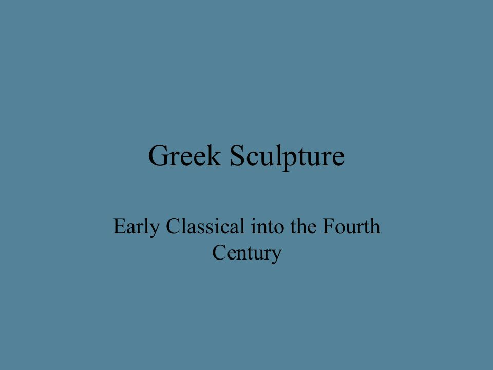 Greek Sculpture Early Classical into the Fourth Century