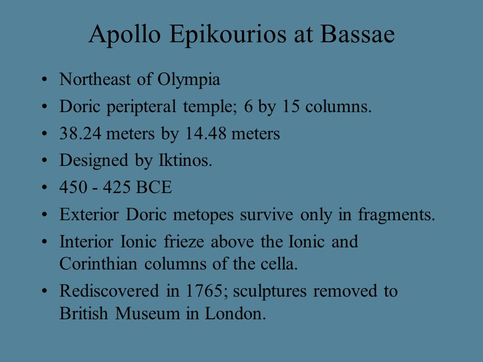 Apollo Epikourios at Bassae Northeast of Olympia Doric peripteral temple; 6 by 15 columns. 38.24 meters by 14.48 meters Designed by Iktinos. 450 - 425