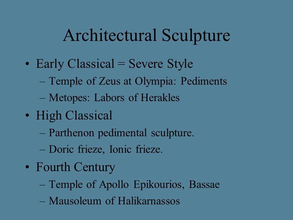 Architectural Sculpture Early Classical = Severe Style –Temple of Zeus at Olympia: Pediments –Metopes: Labors of Herakles High Classical –Parthenon pedimental sculpture.