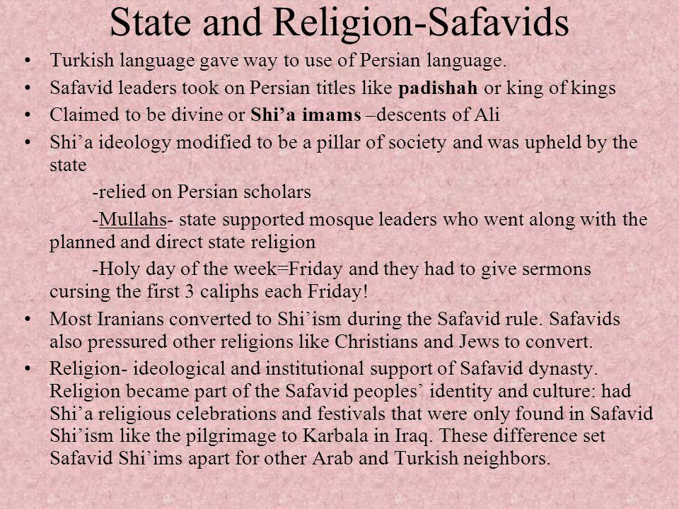 State and Religion-Safavids Turkish language gave way to use of Persian language. Safavid leaders took on Persian titles like padishah or king of king