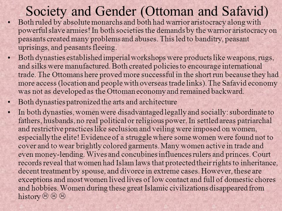Society and Gender (Ottoman and Safavid) Both ruled by absolute monarchs and both had warrior aristocracy along with powerful slave armies! In both so