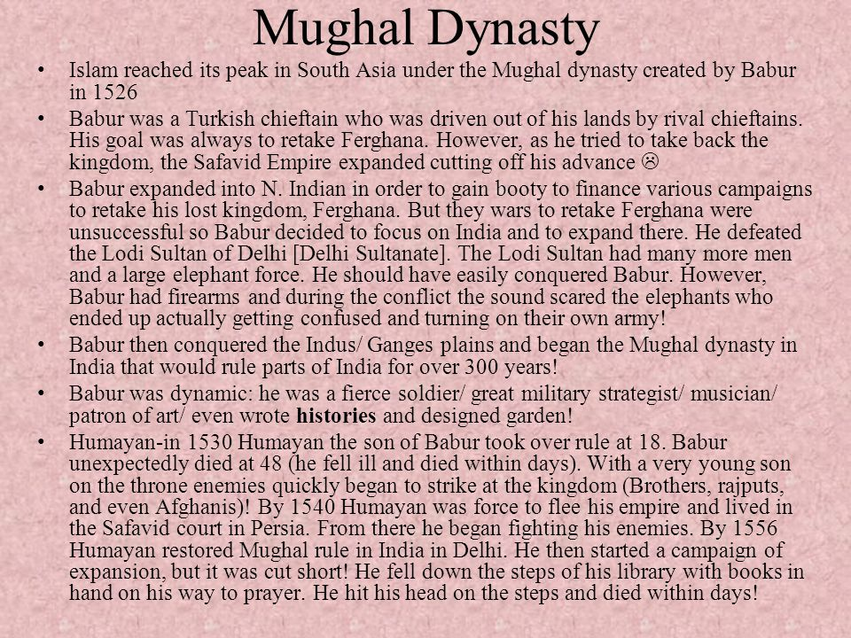 Mughal Dynasty Islam reached its peak in South Asia under the Mughal dynasty created by Babur in 1526 Babur was a Turkish chieftain who was driven out