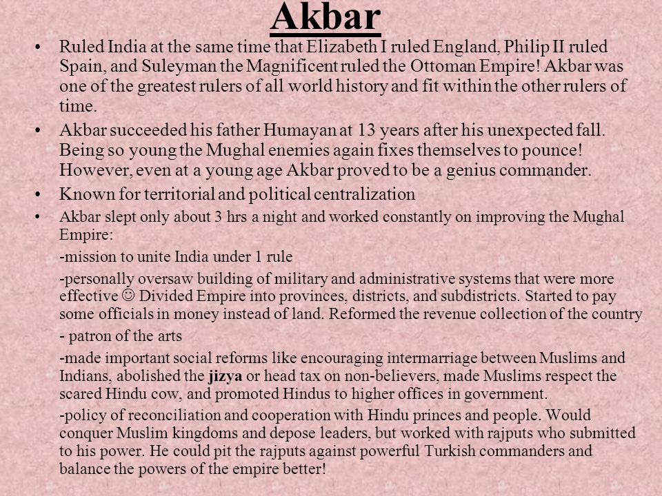 Akbar Ruled India at the same time that Elizabeth I ruled England, Philip II ruled Spain, and Suleyman the Magnificent ruled the Ottoman Empire! Akbar