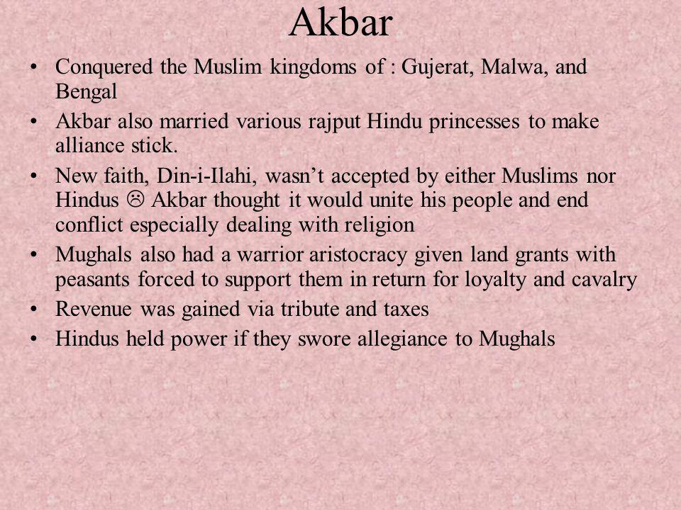 Akbar Conquered the Muslim kingdoms of : Gujerat, Malwa, and Bengal Akbar also married various rajput Hindu princesses to make alliance stick. New fai