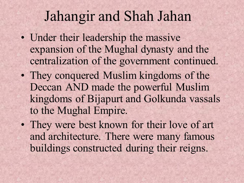 Jahangir and Shah Jahan Under their leadership the massive expansion of the Mughal dynasty and the centralization of the government continued. They co