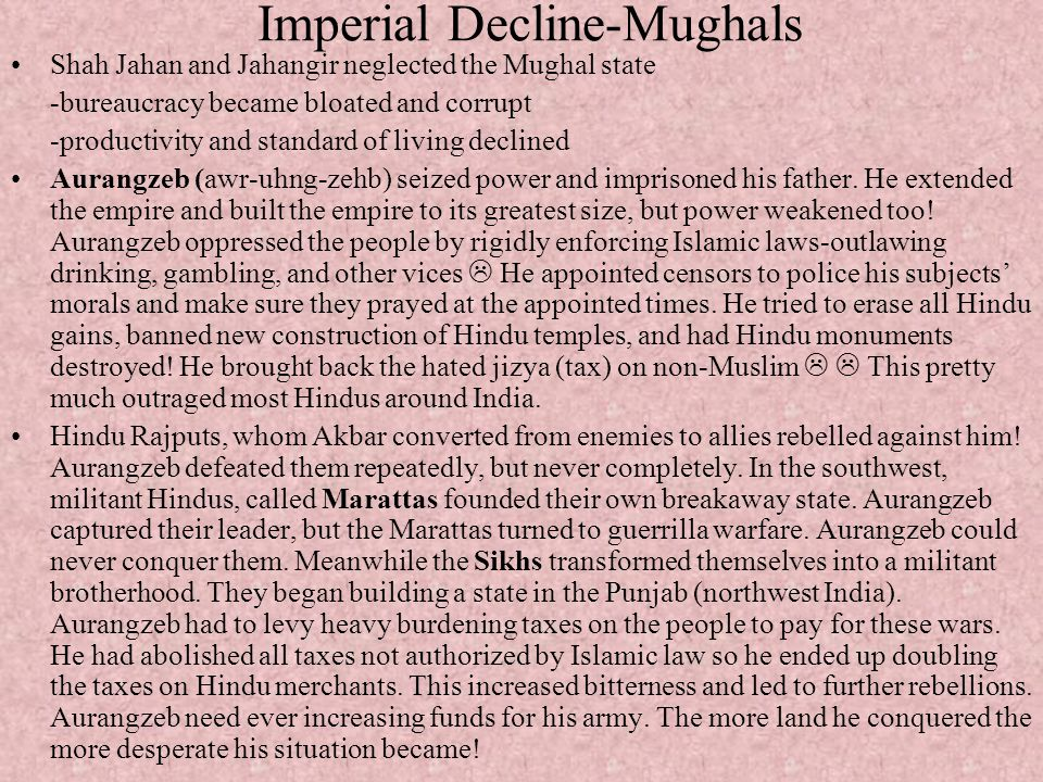 Imperial Decline-Mughals Shah Jahan and Jahangir neglected the Mughal state -bureaucracy became bloated and corrupt -productivity and standard of livi