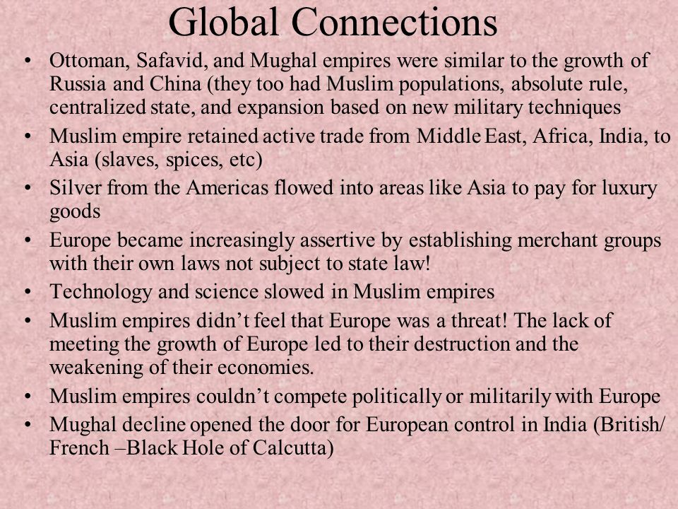 Global Connections Ottoman, Safavid, and Mughal empires were similar to the growth of Russia and China (they too had Muslim populations, absolute rule