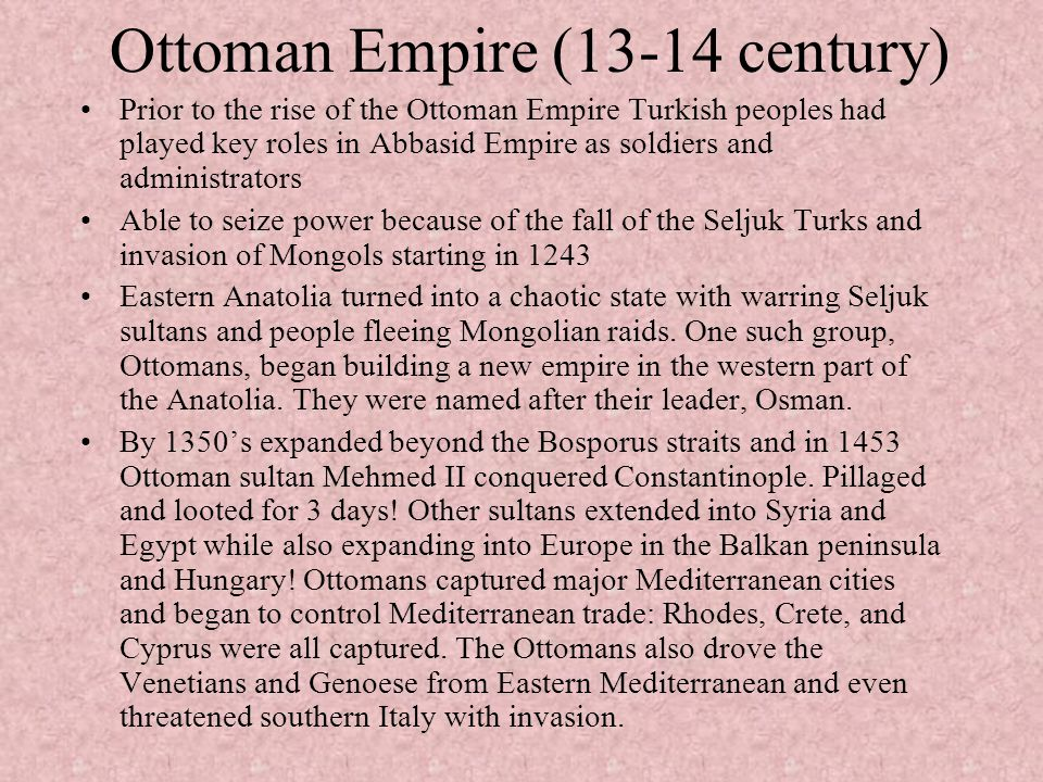 Ottoman Empire (13-14 century) Prior to the rise of the Ottoman Empire Turkish peoples had played key roles in Abbasid Empire as soldiers and administ