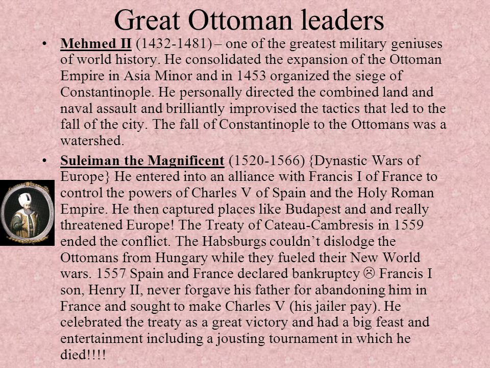 Great Ottoman leaders Mehmed II (1432-1481) – one of the greatest military geniuses of world history. He consolidated the expansion of the Ottoman Emp