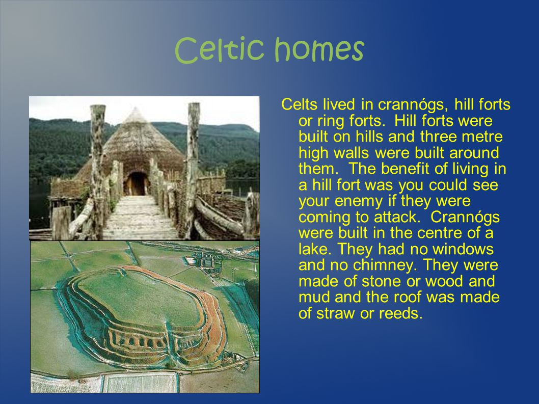 Celtic homes Celts lived in crannógs, hill forts or ring forts. Hill forts were built on hills and three metre high walls were built around them. The