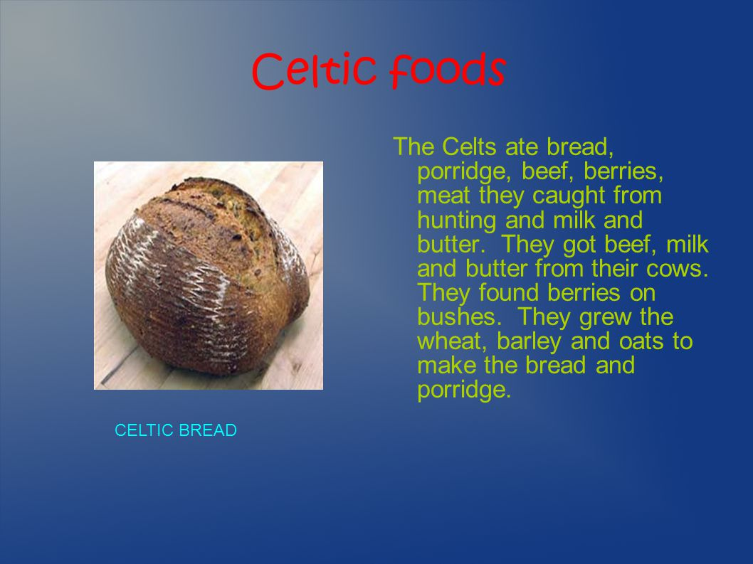 Celtic foods The Celts ate bread, porridge, beef, berries, meat they caught from hunting and milk and butter. They got beef, milk and butter from thei