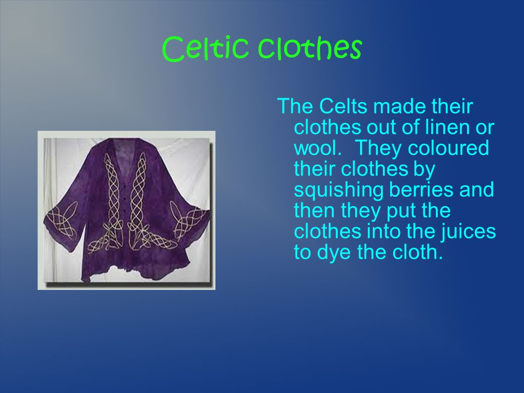 Celtic clothes The Celts made their clothes out of linen or wool. They coloured their clothes by squishing berries and then they put the clothes into