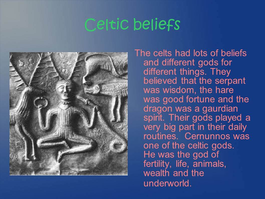 Celtic beliefs The celts had lots of beliefs and different gods for different things. They believed that the serpant was wisdom, the hare was good for