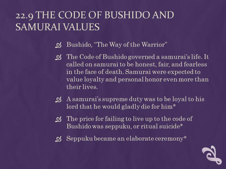 22.9 THE CODE OF BUSHIDO AND SAMURAI VALUES  Bushido, The Way of the Warrior  The Code of Bushido governed a samurai's life.