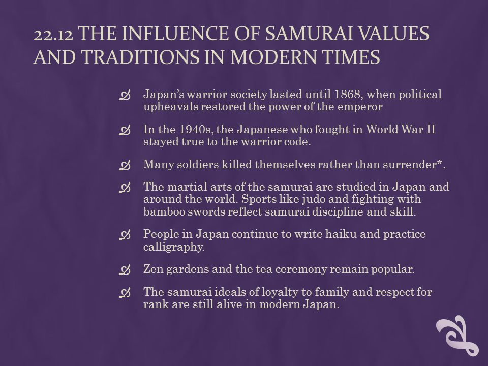 22.12 THE INFLUENCE OF SAMURAI VALUES AND TRADITIONS IN MODERN TIMES  Japan's warrior society lasted until 1868, when political upheavals restored the power of the emperor  In the 1940s, the Japanese who fought in World War II stayed true to the warrior code.