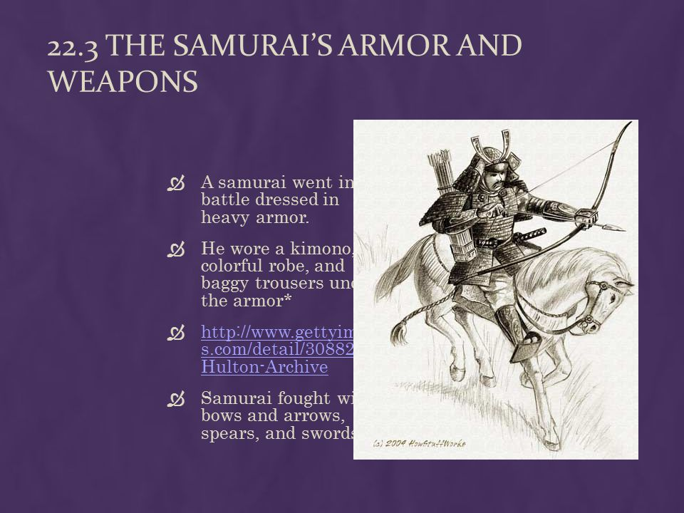 22.3 THE SAMURAI'S ARMOR AND WEAPONS  A samurai went into battle dressed in heavy armor.