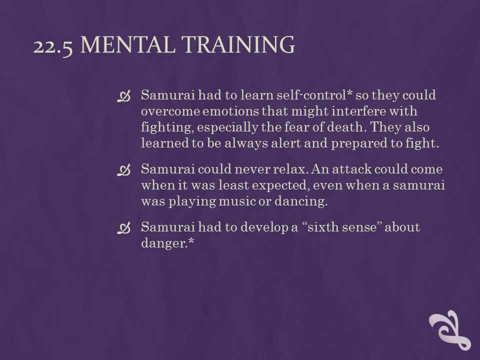 22.5 MENTAL TRAINING  Samurai had to learn self-control* so they could overcome emotions that might interfere with fighting, especially the fear of death.