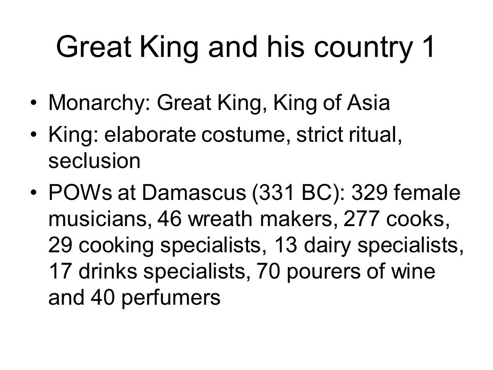 Great King and his country 1 Monarchy: Great King, King of Asia King: elaborate costume, strict ritual, seclusion POWs at Damascus (331 BC): 329 female musicians, 46 wreath makers, 277 cooks, 29 cooking specialists, 13 dairy specialists, 17 drinks specialists, 70 pourers of wine and 40 perfumers