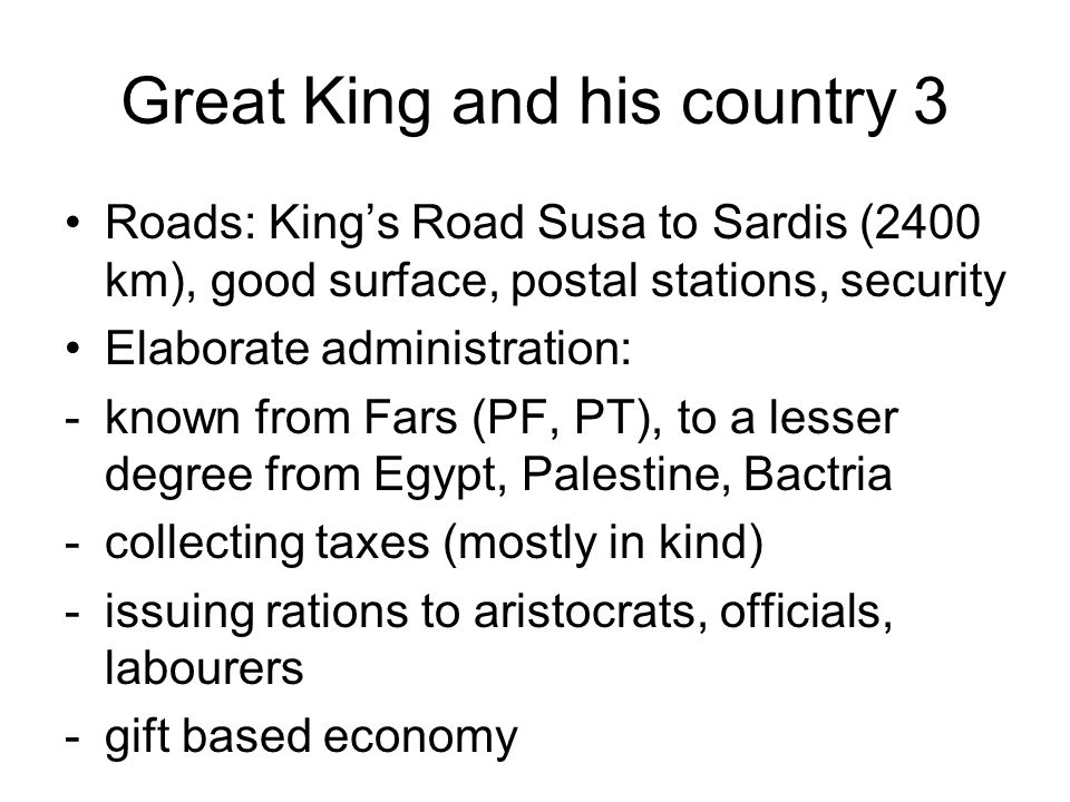Great King and his country 3 Roads: King's Road Susa to Sardis (2400 km), good surface, postal stations, security Elaborate administration: -known from Fars (PF, PT), to a lesser degree from Egypt, Palestine, Bactria -collecting taxes (mostly in kind) -issuing rations to aristocrats, officials, labourers -gift based economy