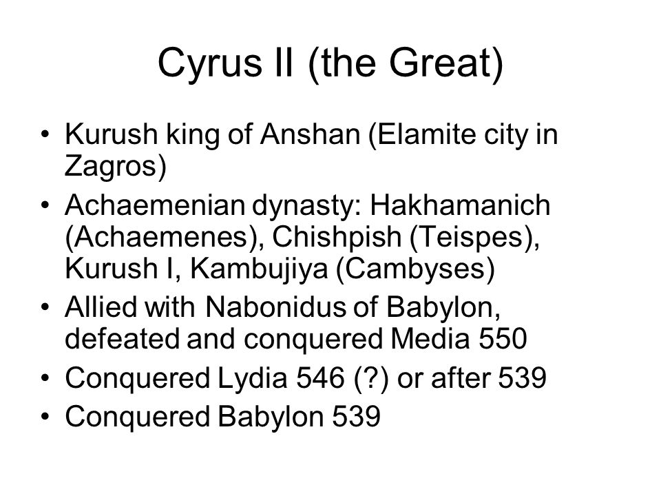 Cyrus II (the Great) Kurush king of Anshan (Elamite city in Zagros) Achaemenian dynasty: Hakhamanich (Achaemenes), Chishpish (Teispes), Kurush I, Kambujiya (Cambyses) Allied with Nabonidus of Babylon, defeated and conquered Media 550 Conquered Lydia 546 (?) or after 539 Conquered Babylon 539
