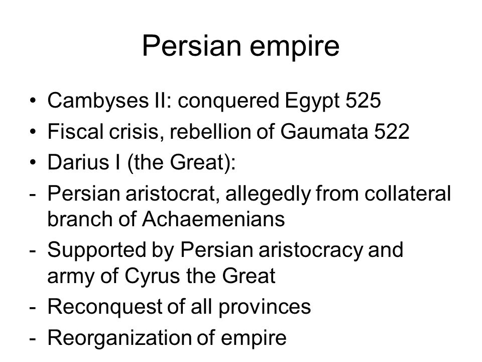 Persian empire Cambyses II: conquered Egypt 525 Fiscal crisis, rebellion of Gaumata 522 Darius I (the Great): -Persian aristocrat, allegedly from collateral branch of Achaemenians -Supported by Persian aristocracy and army of Cyrus the Great -Reconquest of all provinces -Reorganization of empire