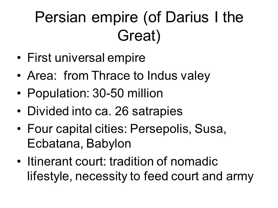 Persian empire (of Darius I the Great) First universal empire Area: from Thrace to Indus valey Population: 30-50 million Divided into ca.