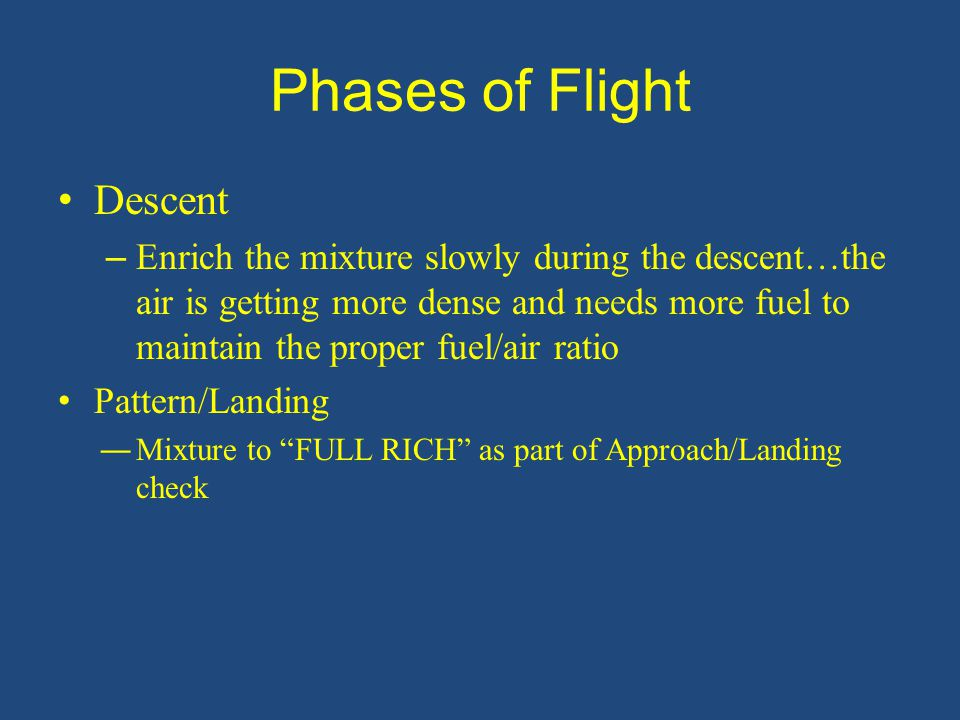 Phases of Flight Descent – Enrich the mixture slowly during the descent…the air is getting more dense and needs more fuel to maintain the proper fuel/air ratio Pattern/Landing ―Mixture to FULL RICH as part of Approach/Landing check