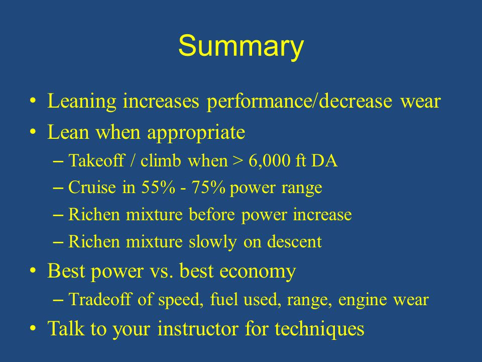 Summary Leaning increases performance/decrease wear Lean when appropriate – Takeoff / climb when > 6,000 ft DA – Cruise in 55% - 75% power range – Ric