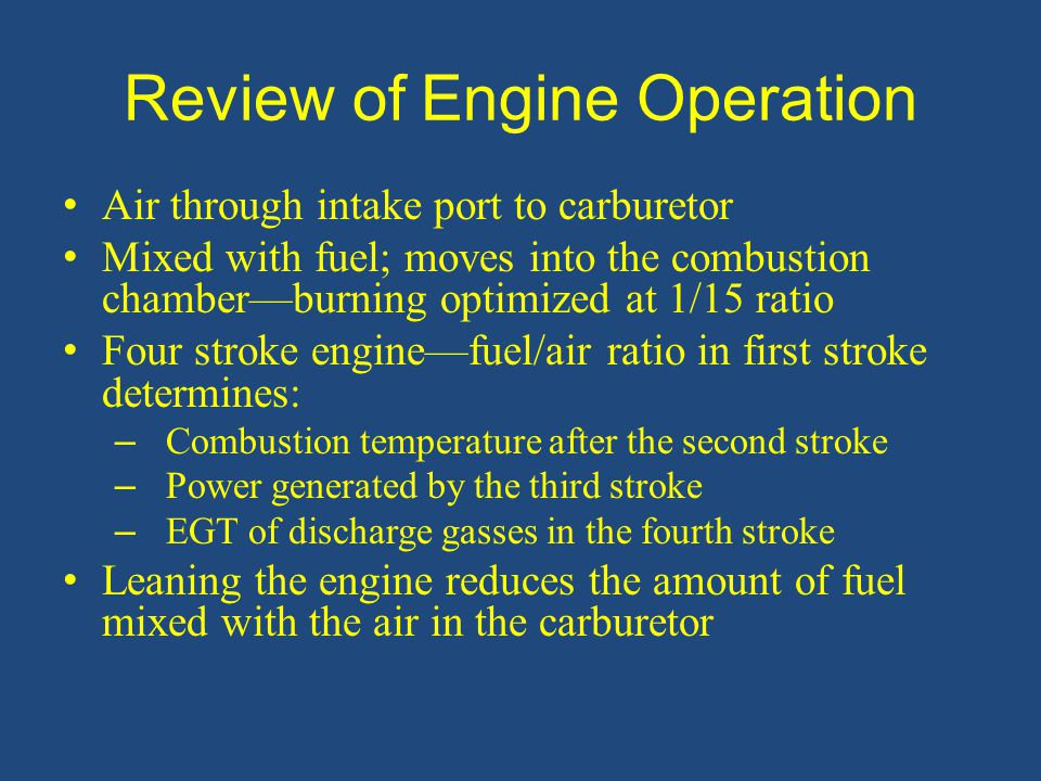 Too Lean Too much fuel for the given amount of air Engine roughness Spark plug fouling from excessive carbon buildup on spark plugs – Due to lower temperature inside cylinder and incomplete burning of fuel Higher engine temperature—not enough fuel for cylinder cooling Detonation: explosive ignition of fuel/air mixture inside cylinder – Causes excessive cylinder temperatures and pressures – Can quickly lead to failure of piston, cylinder, or valves Too Rich