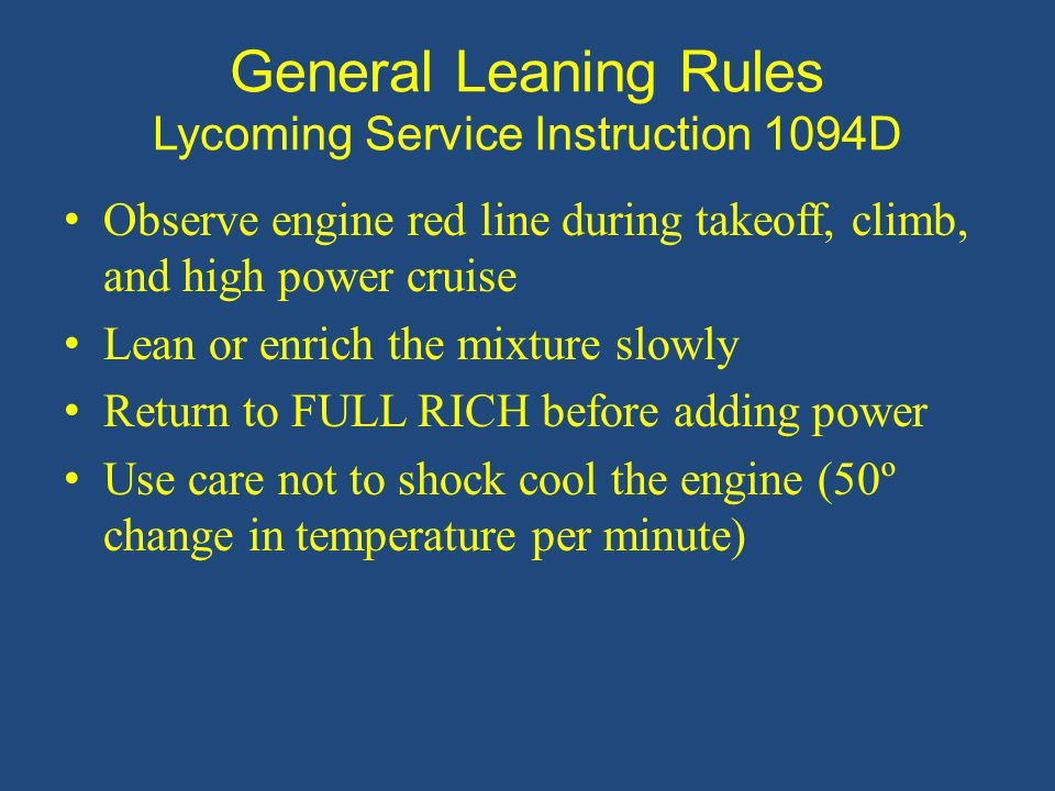 General Leaning Rules Lycoming Service Instruction 1094D Observe engine red line during takeoff, climb, and high power cruise Lean or enrich the mixture slowly Return to FULL RICH before adding power Use care not to shock cool the engine (50º change in temperature per minute)