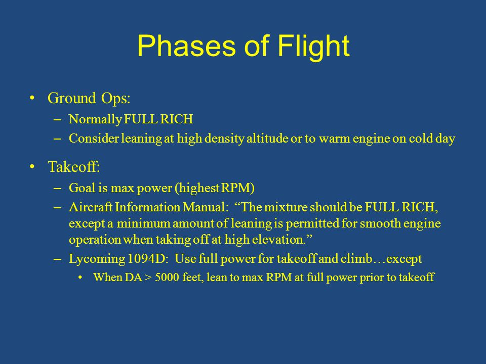 Phases of Flight Ground Ops: – Normally FULL RICH – Consider leaning at high density altitude or to warm engine on cold day Takeoff: – Goal is max power (highest RPM) – Aircraft Information Manual: The mixture should be FULL RICH, except a minimum amount of leaning is permitted for smooth engine operation when taking off at high elevation. – Lycoming 1094D: Use full power for takeoff and climb…except When DA > 5000 feet, lean to max RPM at full power prior to takeoff