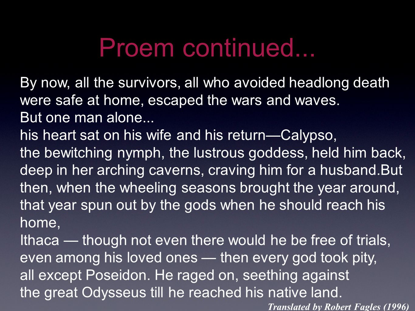 Proem continued... By now, all the survivors, all who avoided headlong death were safe at home, escaped the wars and waves. But one man alone... his h