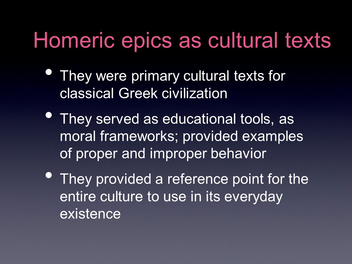 Homeric epics as cultural texts They were primary cultural texts for classical Greek civilization They served as educational tools, as moral frameworks; provided examples of proper and improper behavior They provided a reference point for the entire culture to use in its everyday existence