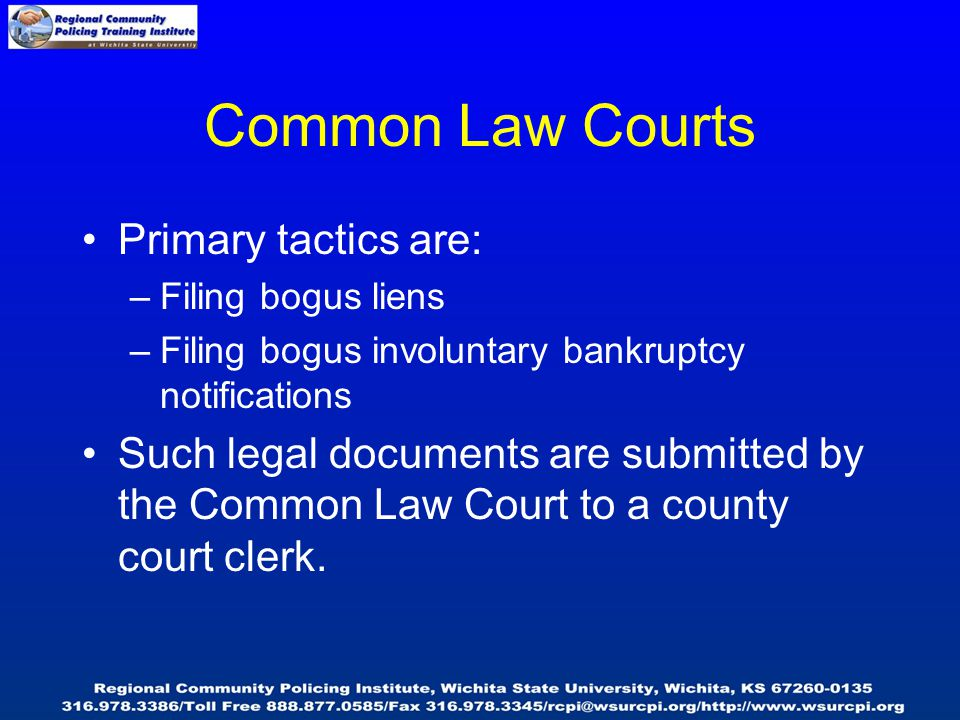 Common Law Courts Primary tactics are: –Filing bogus liens –Filing bogus involuntary bankruptcy notifications Such legal documents are submitted by the Common Law Court to a county court clerk.