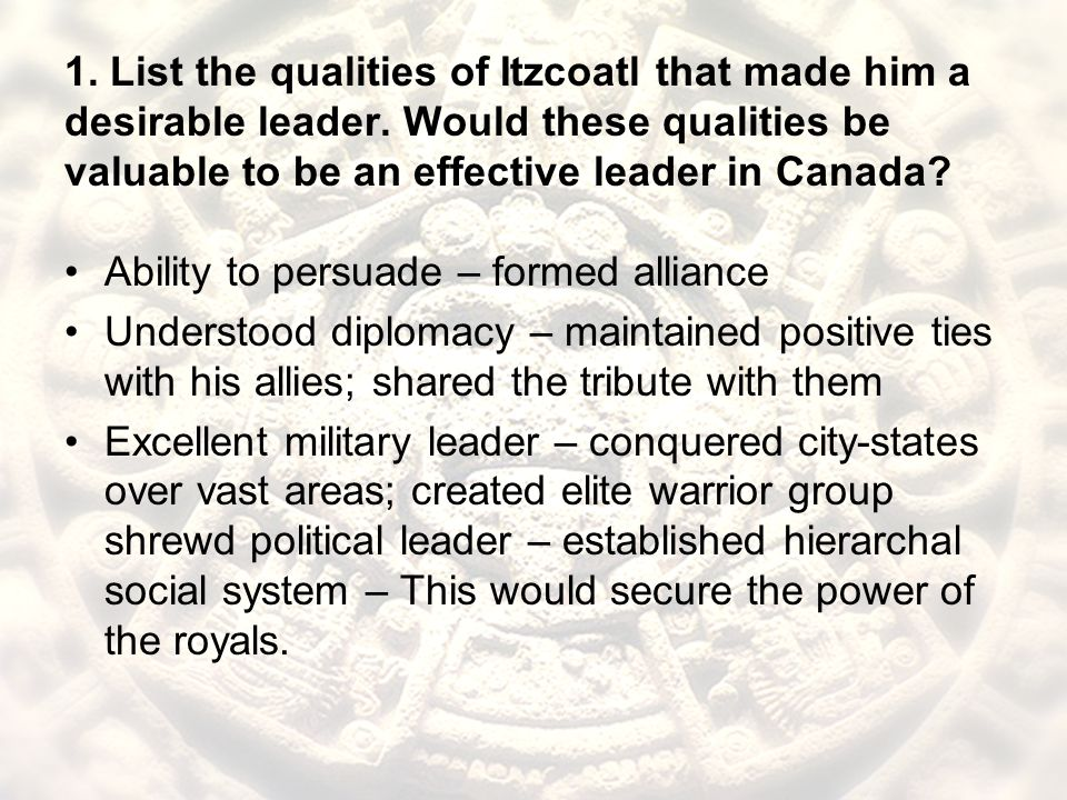 1. List the qualities of Itzcoatl that made him a desirable leader. Would these qualities be valuable to be an effective leader in Canada? Ability to