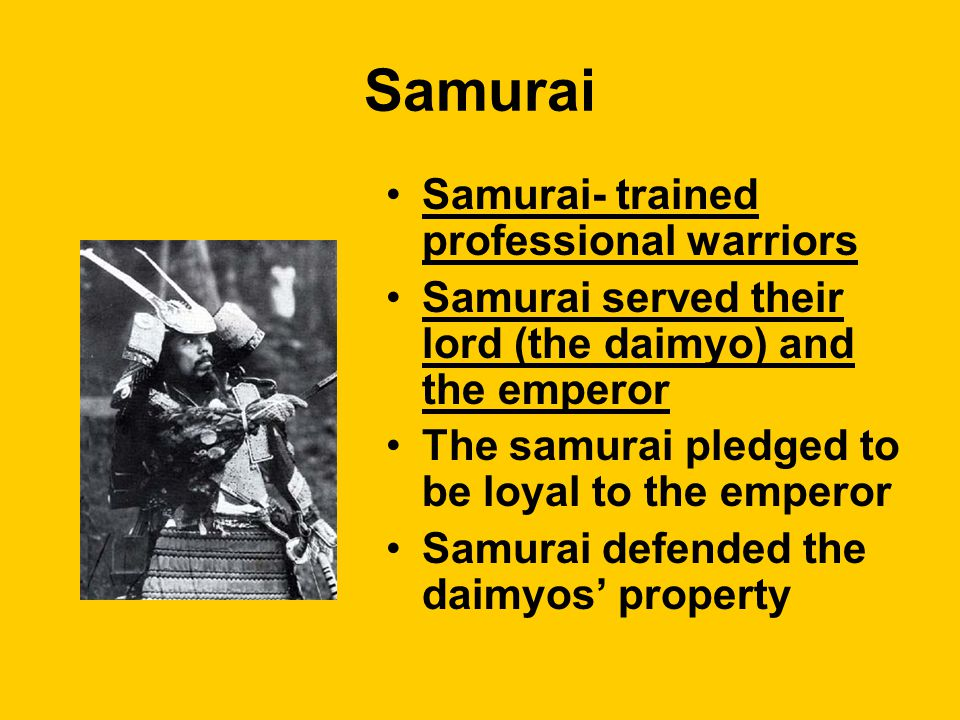 Samurai Samurai- trained professional warriors Samurai served their lord (the daimyo) and the emperor The samurai pledged to be loyal to the emperor Samurai defended the daimyos' property