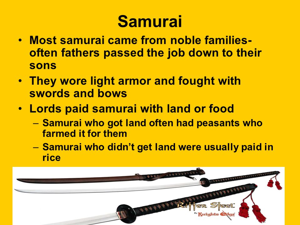 Samurai Most samurai came from noble families- often fathers passed the job down to their sons They wore light armor and fought with swords and bows Lords paid samurai with land or food –Samurai who got land often had peasants who farmed it for them –Samurai who didn't get land were usually paid in rice