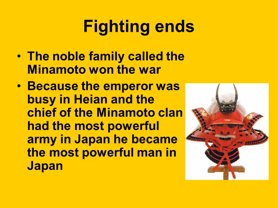 Fighting ends The noble family called the Minamoto won the war Because the emperor was busy in Heian and the chief of the Minamoto clan had the most powerful army in Japan he became the most powerful man in Japan