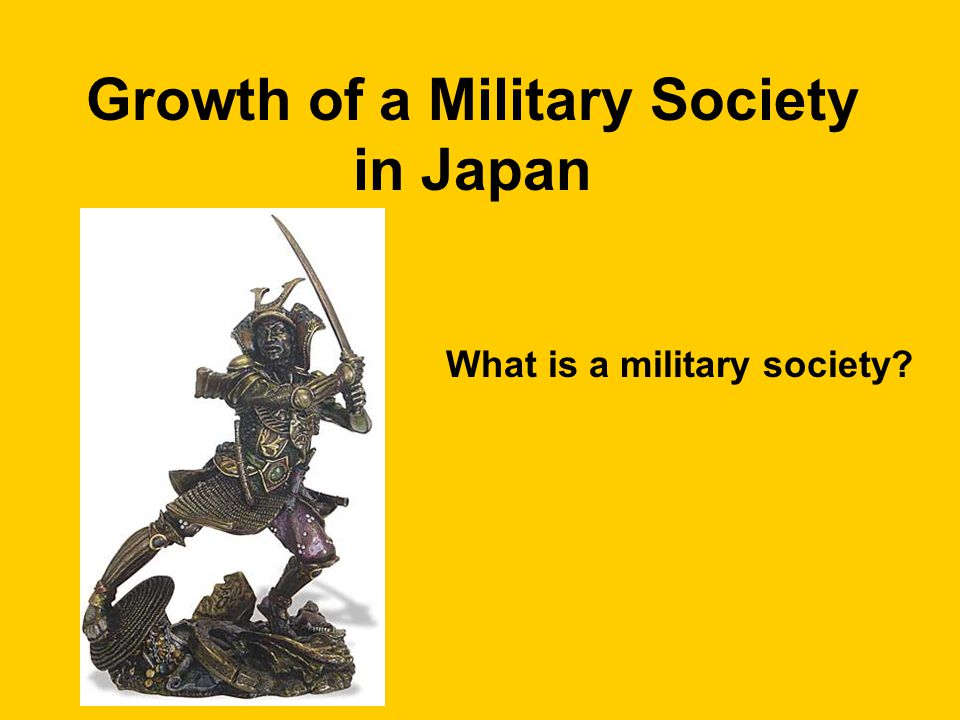 Growth of a Military Society in Japan What is a military society